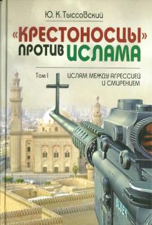 """""""Крестоносцы"""" против ислама. Избранное. В 2-х томах. Том 1. Ислам между агрессией и смирением"""