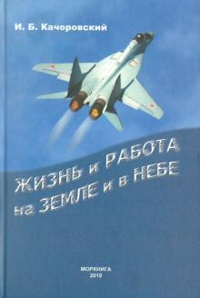 Жизнь и работа на земле и в небе - И. Качоровский