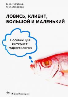 Ловись, клиент, большой и маленький. Пособие для интернет-маркетологов - Ткаченко, Захарова