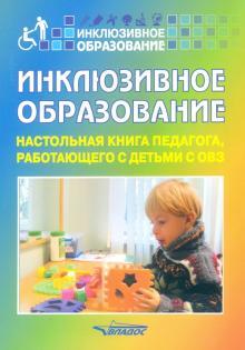 Инклюзивное образование. Настольная книга педагога, работающего с детьми с ОВЗ. Методическое пособие