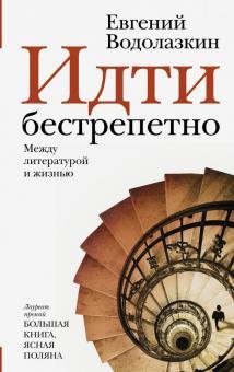 Евгений Водолазкин - Идти бестрепетно. Между литературой и жизнью