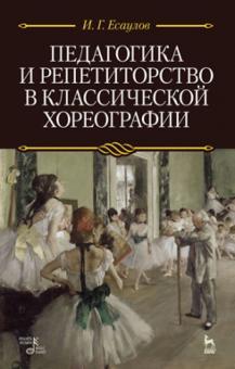 Педагогика и репетиторство в классической хореографии. Учебник - Игорь Есаулов