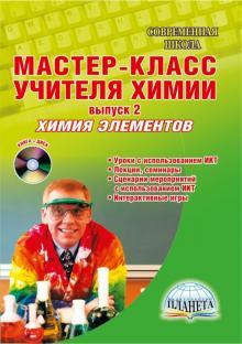 Мастер-класс учителя химии. Выпуск 2. Химия элементов. Уроки с использованием ИКТ (+CD)