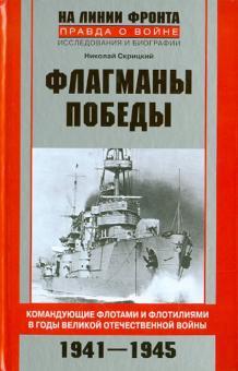 Флагманы Победы. Командующие флотами и флотилиями в годы Великой Отечественной войны 1941 - 1945