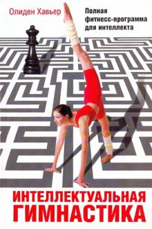Интеллектуальная гимнастика. Полная фитнесс-программа для интеллекта - Олиден Хавьер