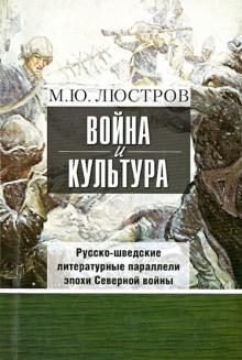Война и культура. Русско-шведские литературные параллели эпохи Северной войны - Михаил Люстров
