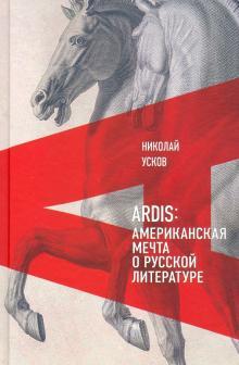 Николай Усков - Ardis. Американская мечта о русской литературе