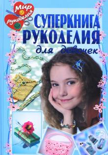 Суперкнига рукоделия для девочек - Байер, Зайбольд, Болгерт