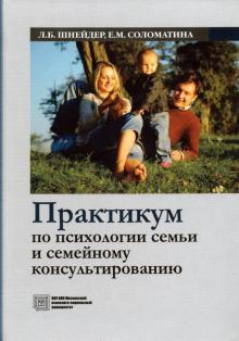 Практикум по психологии семьи и семейному консультированию. Учебное пособие - Шнейдер, Соломатина