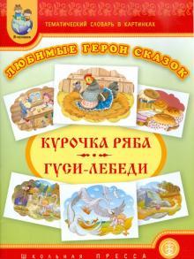 Тематический словарь в картинках. Любимые герои сказок. Курочка Ряба. Гуси-лебеди