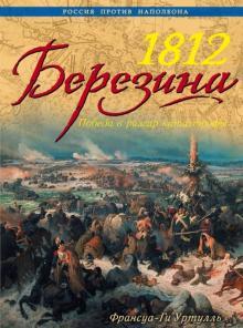 1812 Березина. Победа в разгар катастрофы - Франсуа-Ги Уртулль