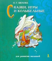 Сказки, игры и колыбельные для развития малышей - Ольга Шехова