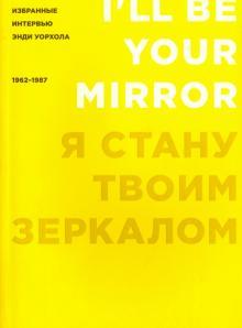 Я стану твоим зеркалом. Избранные интервью Энди Уорхола (1962-1987)