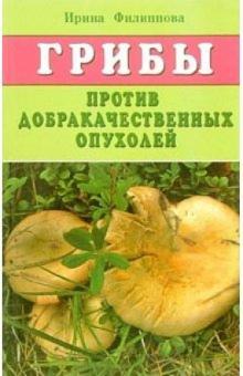 Грибы против доброкачественных опухолей - Ирина Филиппова