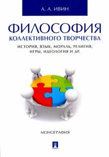 Философия коллективного творчества. История, язык, мораль, религия, игры, идеология и др. Монография
