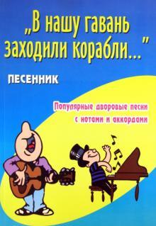 """""""В нашу гавань заходили корабли..."""". Песенник. Популярные дворовые песни с нотами и аккордами"""