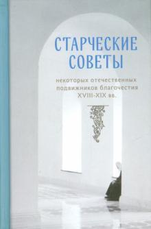 Старческие советы некоторых отечественных подвижников благочестия XVIII-XIX вв. Избранное