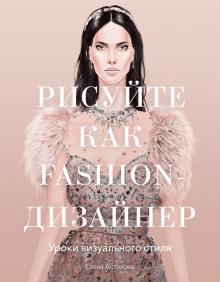 Елена Астахова - Рисуйте как fashion-дизайнер. Уроки визуального стиля