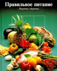Правильное питание. Рецепты здоровья