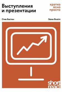 Выступления и презентации: кратко, ясно, просто - Стив Бастин