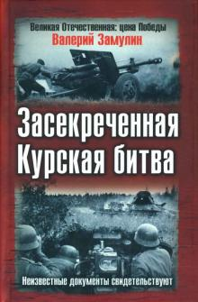Засекреченная Курская битва. Секретные документы свидетельствуют - Валерий Замулин