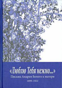 """""""Люблю Тебя нежно…"""" Письма Андрея Белого к матери (1899-1922)"""