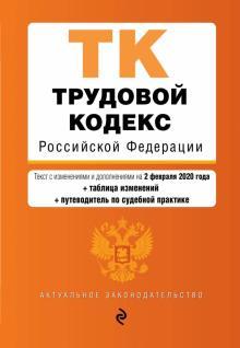 Трудовой кодекс Российской Федерации на 02 февраля 2020 г. + сравнительная таблица изменений
