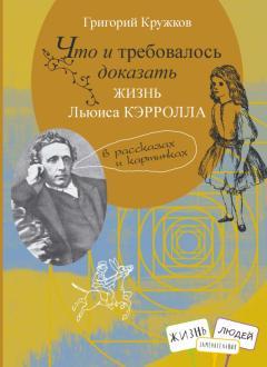 Григорий Кружков - Что и требовалось доказать. Жизнь Льюиса Кэрролла в рассказах и картинках обложка книги