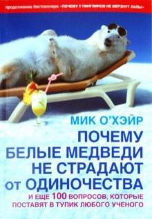 Почему белые медведи не страдают от одиночества? И еще 100 вопросов, которые поставят в тупик любого