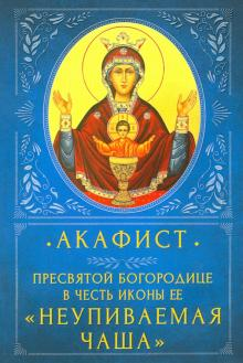 Акафист Пресвятой Богородице в честь Ее иконы «Неупиваемая Чаша»