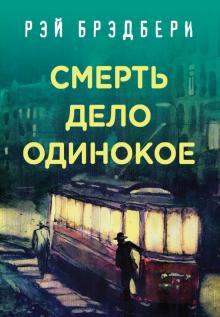 Рэй Брэдбери. Лучшие книги. Смерть - дело одинокое