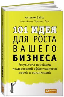 101 идея для роста вашего бизнеса. Результаты новейших исследований эффективности людей и организац. - Антонио Вайсс