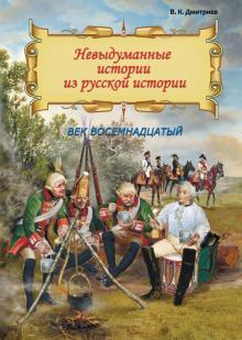 Невыдуманные истории из русской истории. Век восемнадцатый