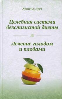Целебная система безслизистой диеты. Лечение голодом и плодами