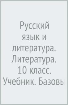 Русский язык и литература. Литература. 10 класс. Учебник. Базовый и углубленный уровни. ФГОС
