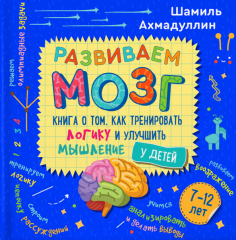 Развиваем мозг. Книга о том, как тренировать логику и улучшить мышление у детей 7-12 лет. Уч-пр. пос