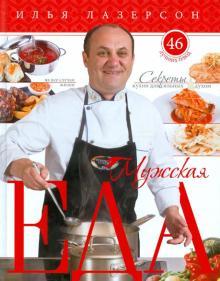 Мужская еда. Секреты кухни для сильных духом. 46 лучших блюд на все случаи жизни - Илья Лазерсон