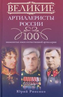Великие артиллеристы России: 100 знаменитых имен отечественной артиллерии