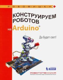 Конструируем роботов на Arduino®. Да будет свет!