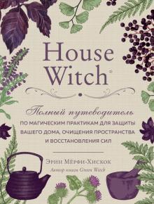 House Witch. Полный путеводитель по магическим практикам для защиты вашего дома
