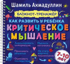 Шамиль Ахмадуллин - Как развить у ребенка критическое мышление. Блокнот-тренажер для детей 7-10 лет + рек. для родителей обложка книги