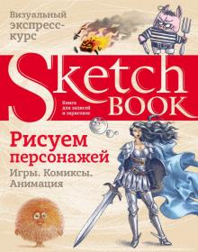 Sketchbook. Рисуем персонажей. Игры, комиксы, анимация. Экспресс-курс рисования - Пименова, Осипов