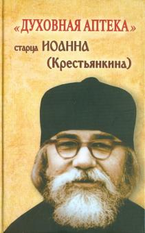 """""""Духовная аптека"""" старца Иоанна (Крестьянкина). Наставления, уроки, молитвы"""