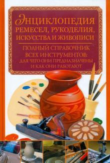 Энциклопедия ремесел, рукоделия, искусства и живописи. Полный справочник всех инструментов
