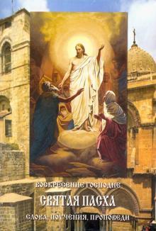 Воскресение Господне. Святая Пасха. Слова, поучения, проповеди