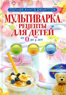 Мультиварка. Рецепты для детей от 0 до 7 лет