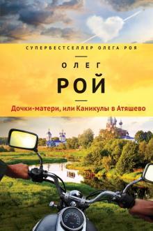 Дочки-матери, или Каникулы в Атяшево - Олег Рой