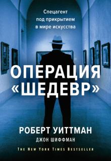 """Уиттман, Шиффман - Операция """"Шедевр"""". Спецагент под прикрытием в мире искусства"""
