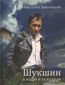 Шукшин в кадре и за кадром. Записки кинооператора - Анатолий Заболоцкий