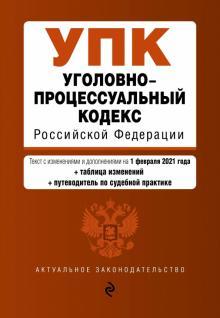 Уголовно-процессуальный кодекс Российской Федерации. Текст с изм. и доп. на 1 февраля 2021 года